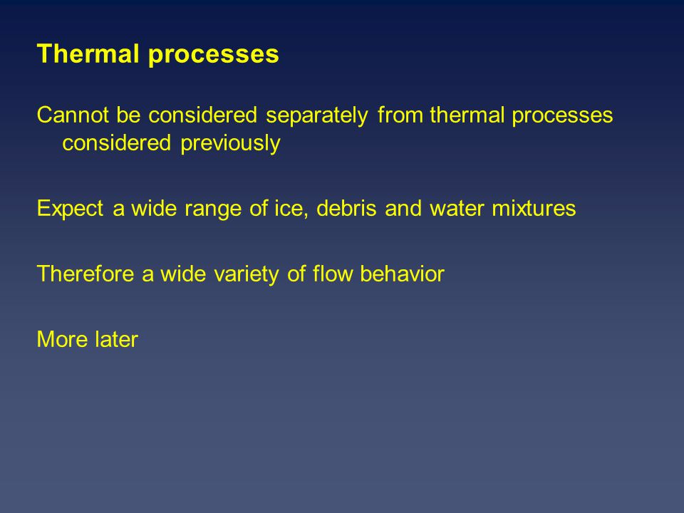 Thermal processes Cannot be considered separately from thermal processes considered previously Expect a wide range of ice, debris and water mixtures Therefore a wide variety of flow behavior More later