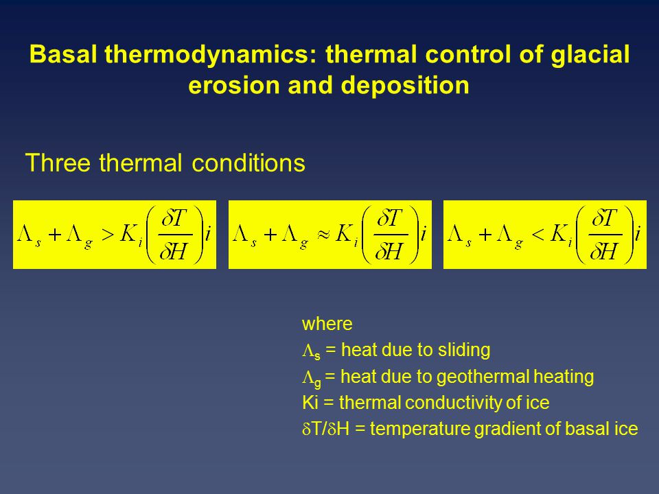 Basal thermodynamics: thermal control of glacial erosion and deposition where  s = heat due to sliding  g = heat due to geothermal heating Ki = thermal conductivity of ice  T/  H = temperature gradient of basal ice Three thermal conditions