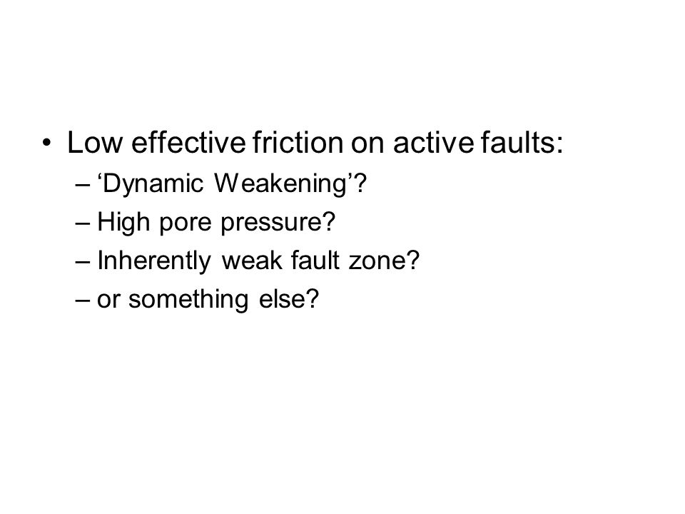 Low effective friction on active faults: –'Dynamic Weakening'? –High pore pressure? –Inherently weak fault zone? –or something else?