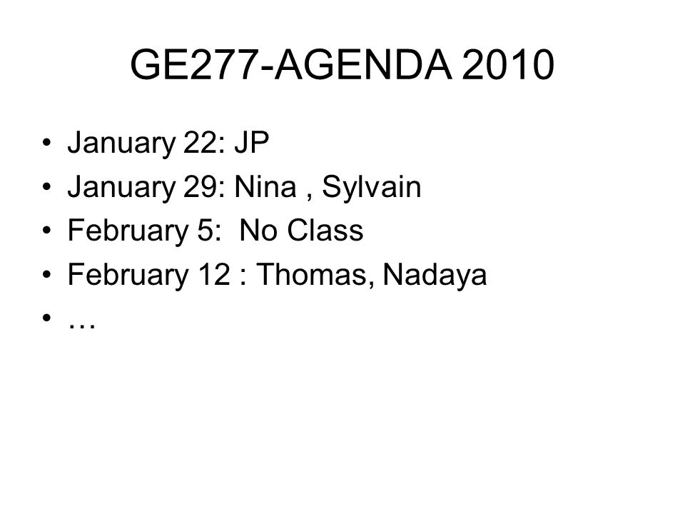 GE277-AGENDA 2010 January 22: JP January 29: Nina, Sylvain February 5: No Class February 12 : Thomas, Nadaya …