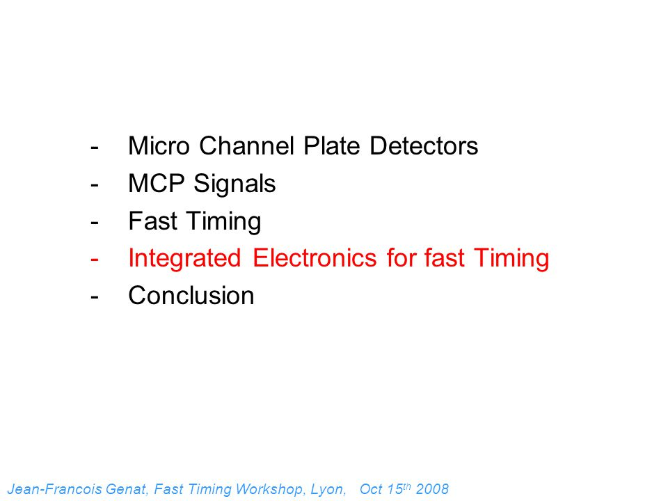 - Micro Channel Plate Detectors - MCP Signals - Fast Timing - Integrated Electronics for fast Timing - Conclusion Jean-Francois Genat, Fast Timing Workshop, Lyon, Oct 15 th 2008
