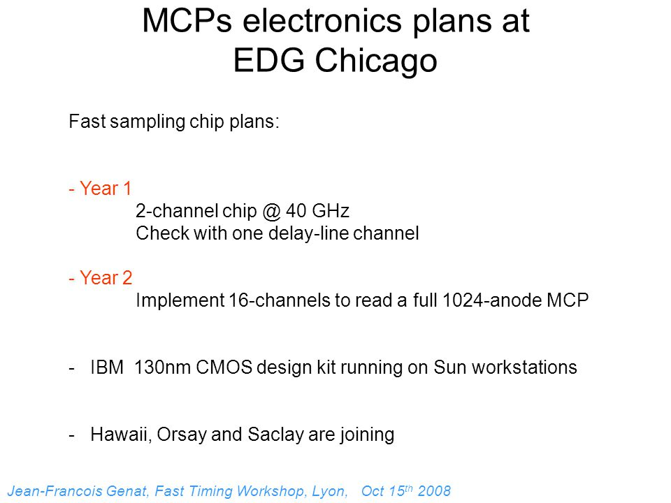 MCPs electronics plans at EDG Chicago Fast sampling chip plans: - Year 1 2-channel chip @ 40 GHz Check with one delay-line channel - Year 2 Implement 16-channels to read a full 1024-anode MCP - IBM 130nm CMOS design kit running on Sun workstations - Hawaii, Orsay and Saclay are joining Jean-Francois Genat, Fast Timing Workshop, Lyon, Oct 15 th 2008