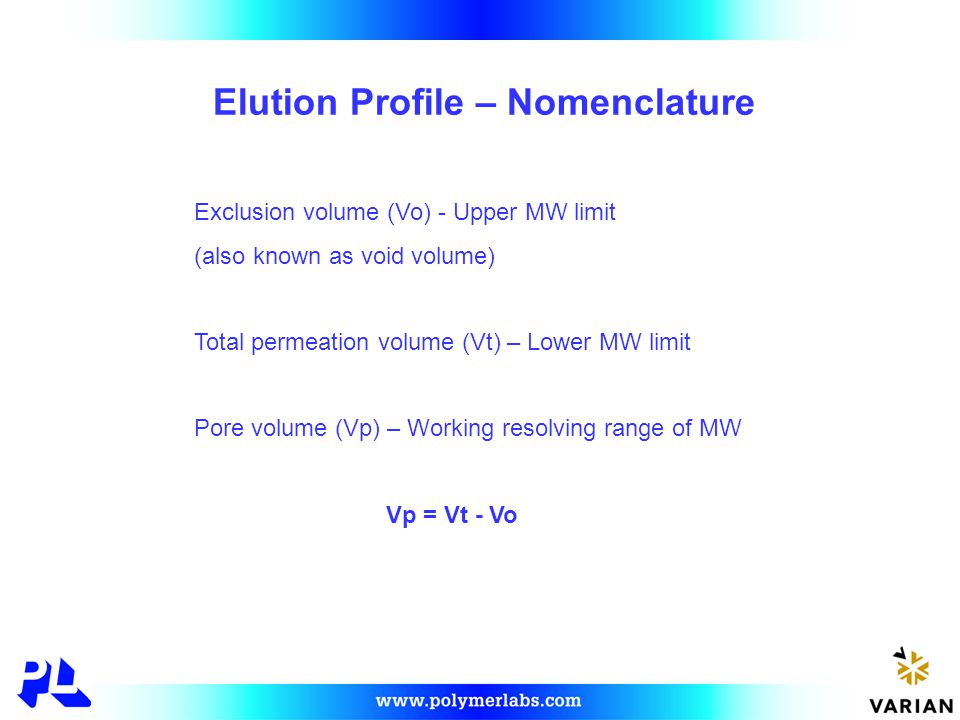 Elution Profile – Nomenclature Exclusion volume (Vo) - Upper MW limit (also known as void volume) Total permeation volume (Vt) – Lower MW limit Pore volume (Vp) – Working resolving range of MW Vp = Vt - Vo