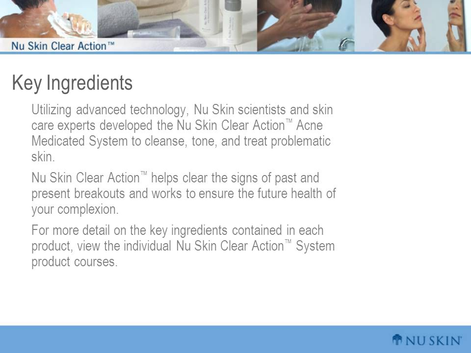 Key Ingredients Utilizing advanced technology, Nu Skin scientists and skin care experts developed the Nu Skin Clear Action ™ Acne Medicated System to