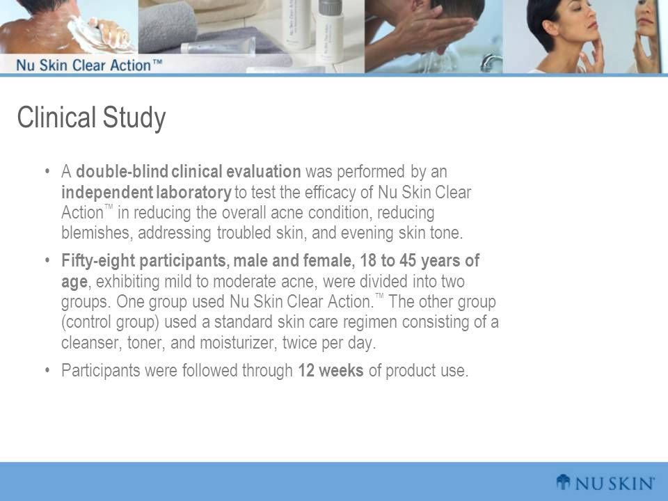 Clinical Study A double-blind clinical evaluation was performed by an independent laboratory to test the efficacy of Nu Skin Clear Action ™ in reducin