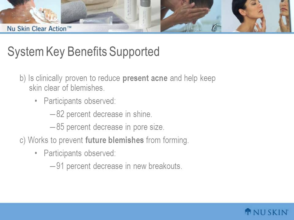 System Key Benefits Supported b) Is clinically proven to reduce present acne and help keep skin clear of blemishes.