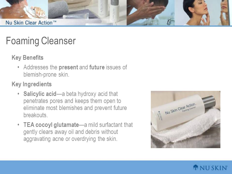Foaming Cleanser Key Benefits Addresses the present and future issues of blemish-prone skin. Key Ingredients Salicylic acid —a beta hydroxy acid that