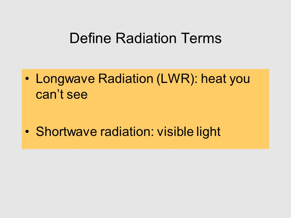 Define Radiation Terms Longwave Radiation (LWR): heat you can't see Shortwave radiation: visible light