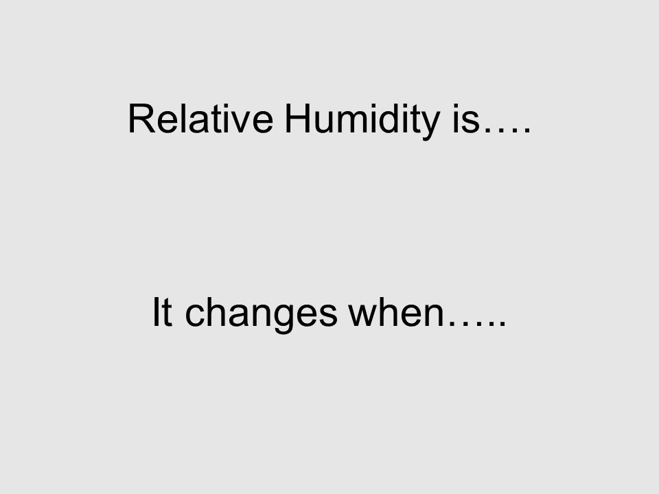 Relative Humidity is…. It changes when…..