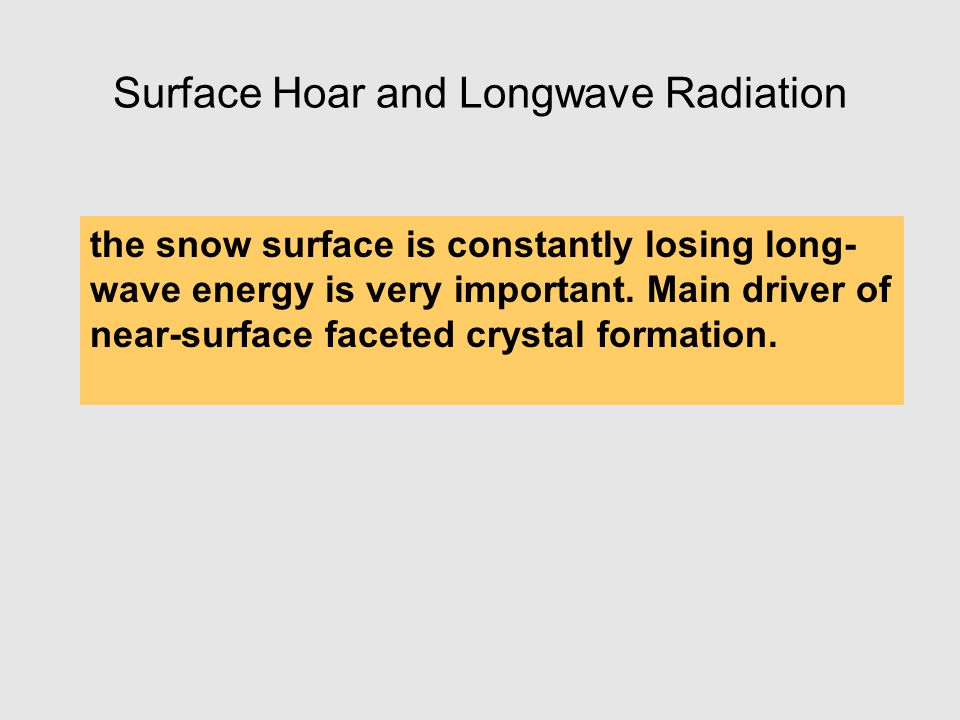 Surface Hoar and Longwave Radiation the snow surface is constantly losing long- wave energy is very important. Main driver of near-surface faceted cry