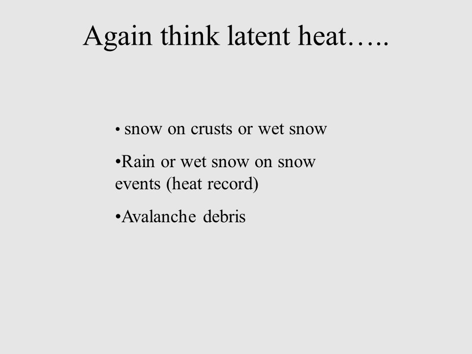 Again think latent heat….. snow on crusts or wet snow Rain or wet snow on snow events (heat record) Avalanche debris