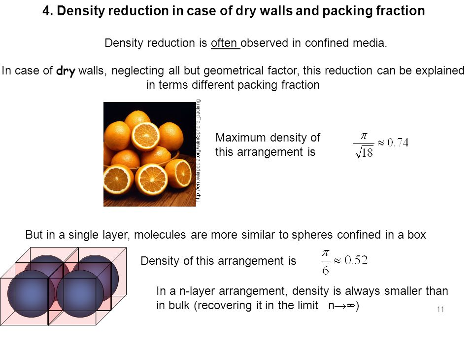 11 In case of dry walls, neglecting all but geometrical factor, this reduction can be explained in terms different packing fraction Maximum density of this arrangement is http://en.wikipedia.org/wiki/Sphere_packing But in a single layer, molecules are more similar to spheres confined in a box Density of this arrangement is In a n-layer arrangement, density is always smaller than in bulk (recovering it in the limit n  ) 4.