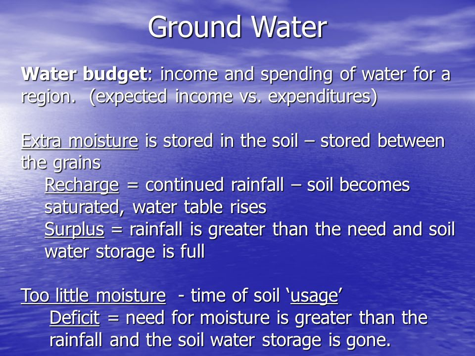 Water budget: income and spending of water for a region. (expected income vs. expenditures) Extra moisture is stored in the soil – stored between the
