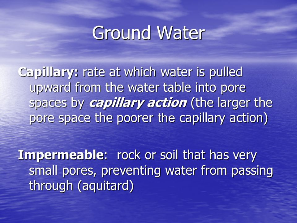 Capillary: rate at which water is pulled upward from the water table into pore spaces by capillary action (the larger the pore space the poorer the ca