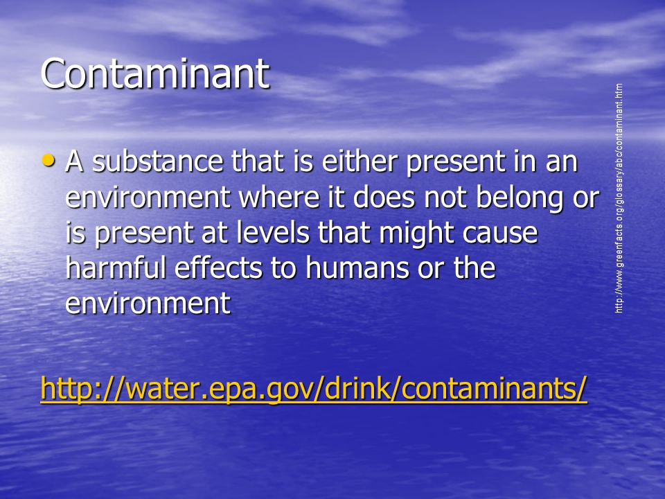 Contaminant A substance that is either present in an environment where it does not belong or is present at levels that might cause harmful effects to