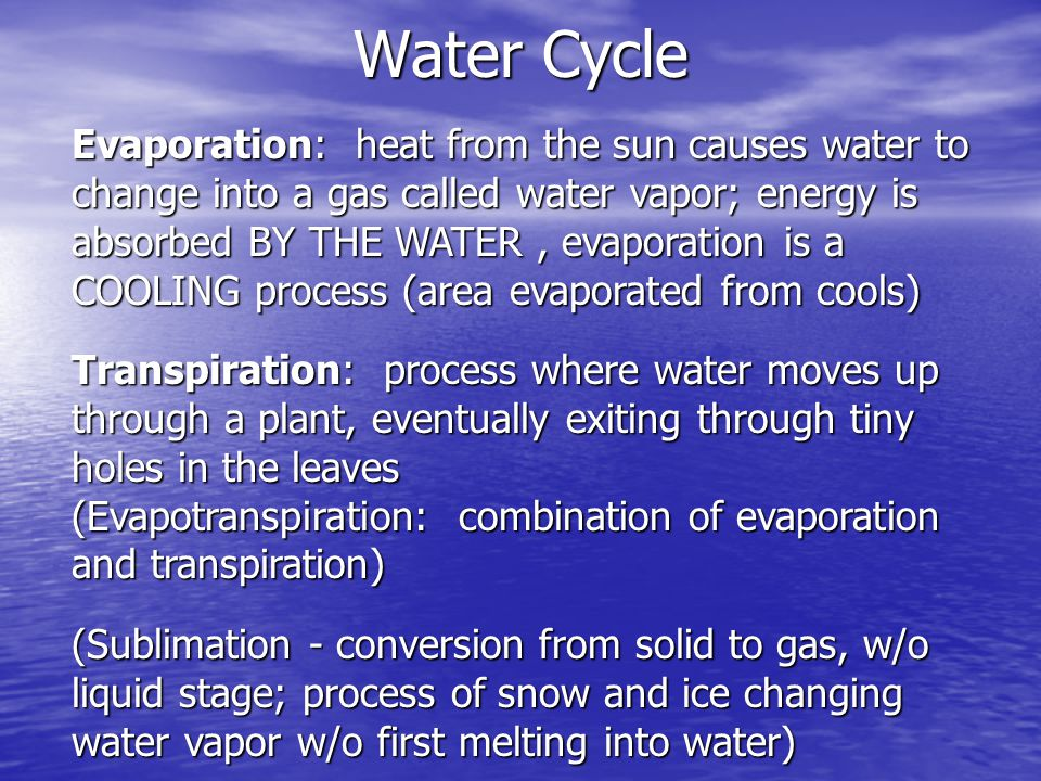 Water Cycle Evaporation: heat from the sun causes water to change into a gas called water vapor; energy is absorbed BY THE WATER, evaporation is a COO
