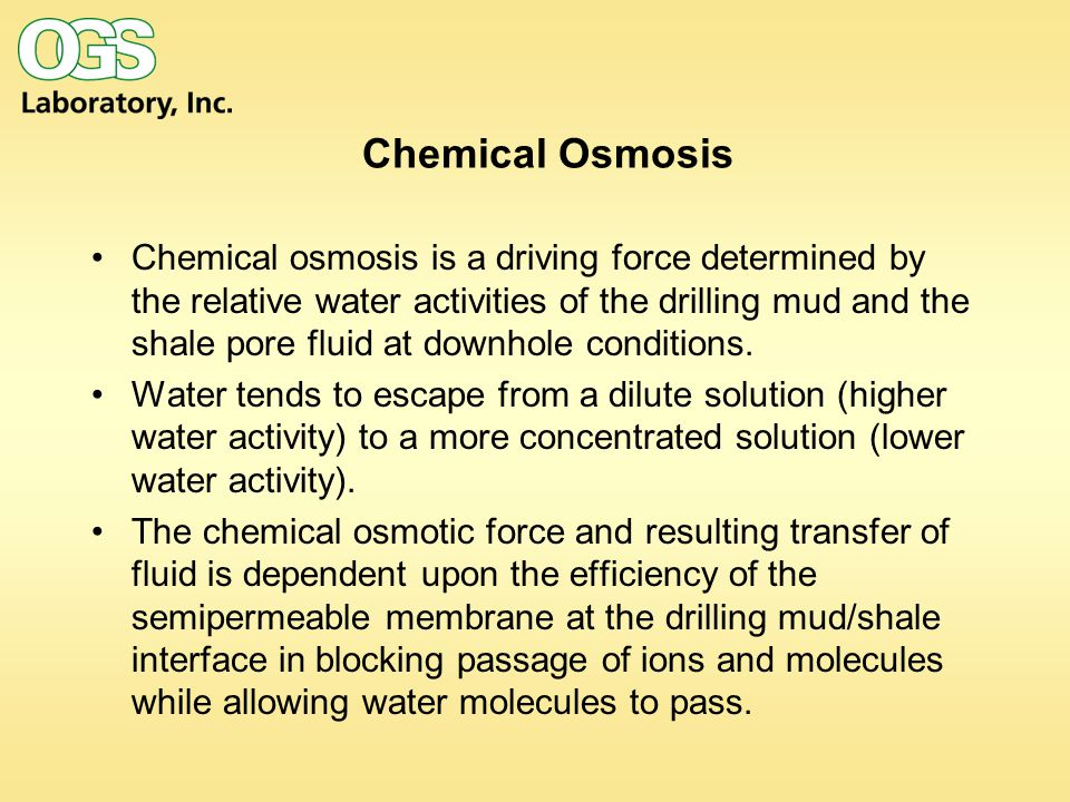 Chemical Osmosis Chemical osmosis is a driving force determined by the relative water activities of the drilling mud and the shale pore fluid at downh