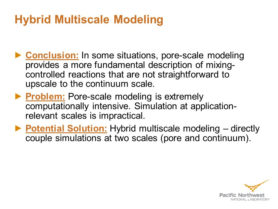 Hybrid Multiscale Modeling Conclusion: In some situations, pore-scale modeling provides a more fundamental description of mixing- controlled reactions that are not straightforward to upscale to the continuum scale.