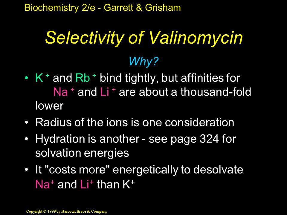 Biochemistry 2/e - Garrett & Grisham Copyright © 1999 by Harcourt Brace & Company Selectivity of Valinomycin Why? K + and Rb + bind tightly, but affin
