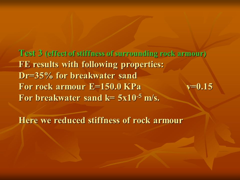 Test 3 (effect of stiffness of surrounding rock armour) FE results with following properties: Dr=35% for breakwater sand For rock armour E=150.0 KPav=0.15 For breakwater sand k= 5x10 -5 m/s.