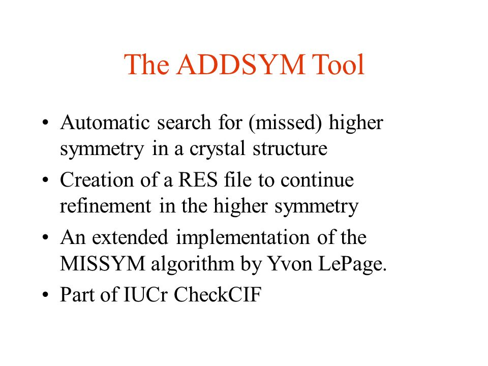 The ADDSYM Tool Automatic search for (missed) higher symmetry in a crystal structure Creation of a RES file to continue refinement in the higher symmetry An extended implementation of the MISSYM algorithm by Yvon LePage.