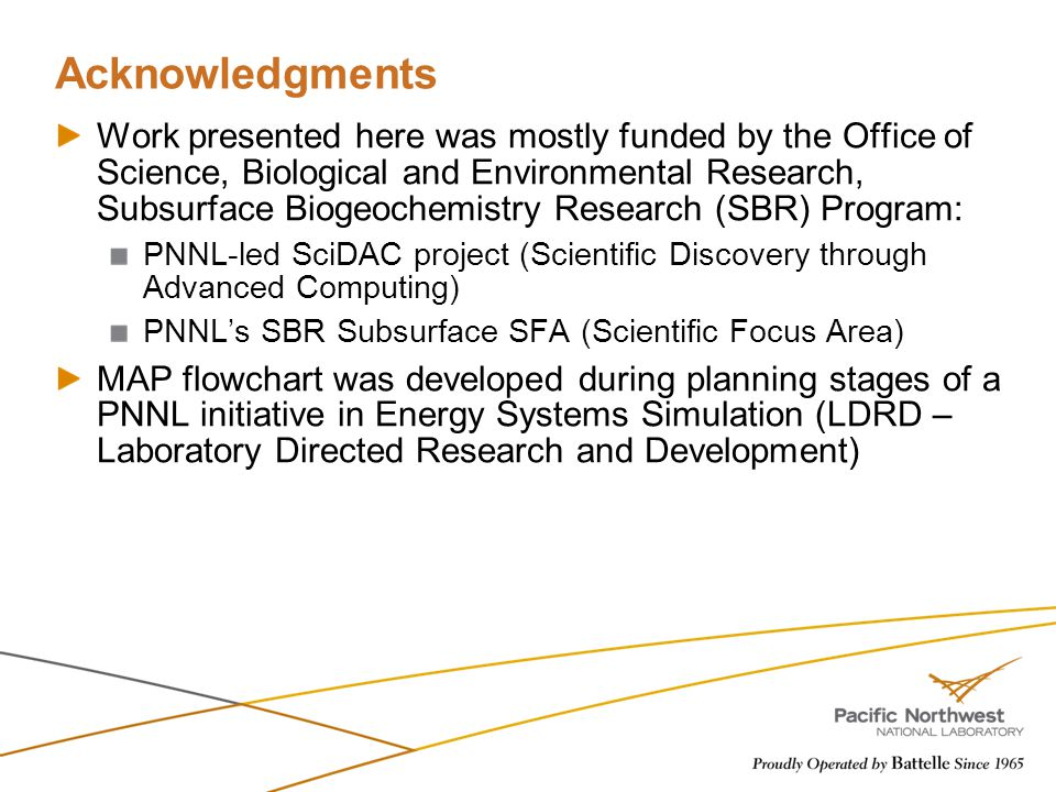 Acknowledgments Work presented here was mostly funded by the Office of Science, Biological and Environmental Research, Subsurface Biogeochemistry Research (SBR) Program: PNNL-led SciDAC project (Scientific Discovery through Advanced Computing) PNNL's SBR Subsurface SFA (Scientific Focus Area) MAP flowchart was developed during planning stages of a PNNL initiative in Energy Systems Simulation (LDRD – Laboratory Directed Research and Development)