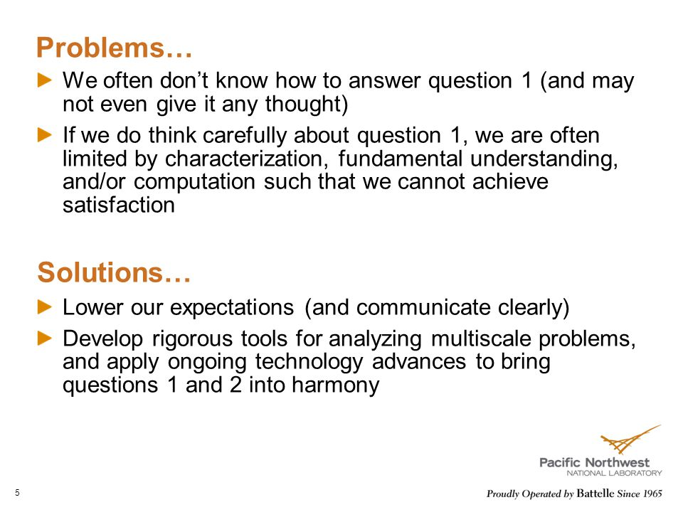 Problems… We often don't know how to answer question 1 (and may not even give it any thought) If we do think carefully about question 1, we are often limited by characterization, fundamental understanding, and/or computation such that we cannot achieve satisfaction Solutions… Lower our expectations (and communicate clearly) Develop rigorous tools for analyzing multiscale problems, and apply ongoing technology advances to bring questions 1 and 2 into harmony 5