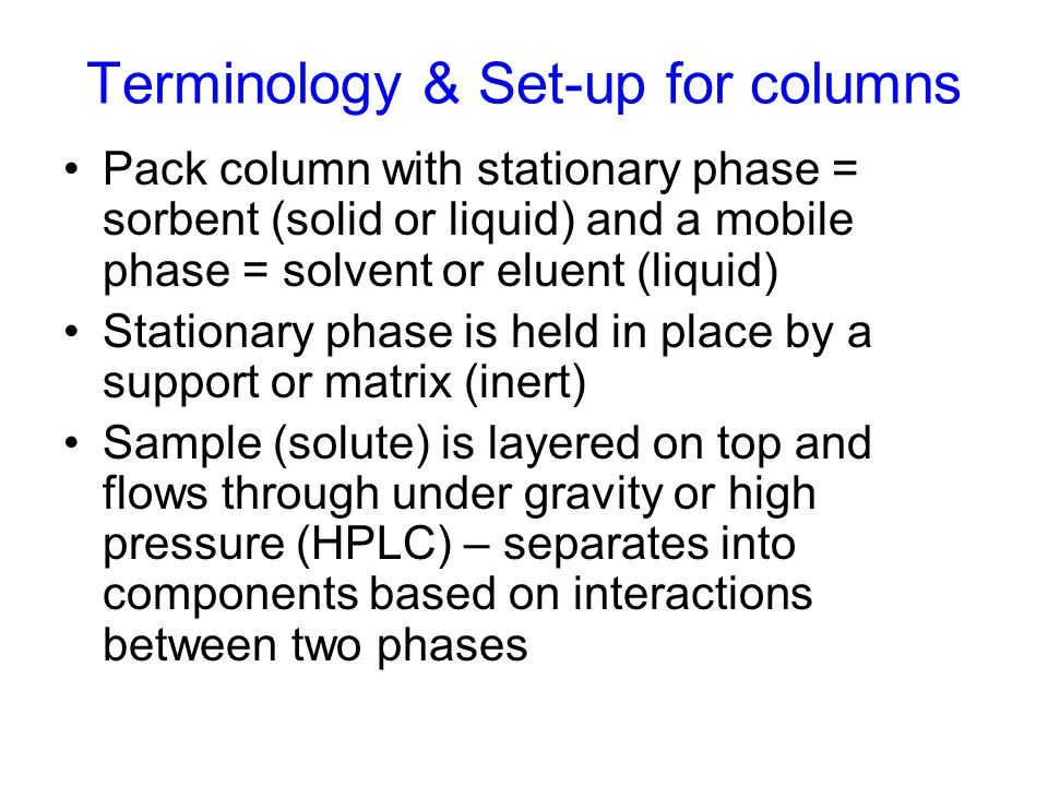 Terminology & Set-up for columns Pack column with stationary phase = sorbent (solid or liquid) and a mobile phase = solvent or eluent (liquid) Station