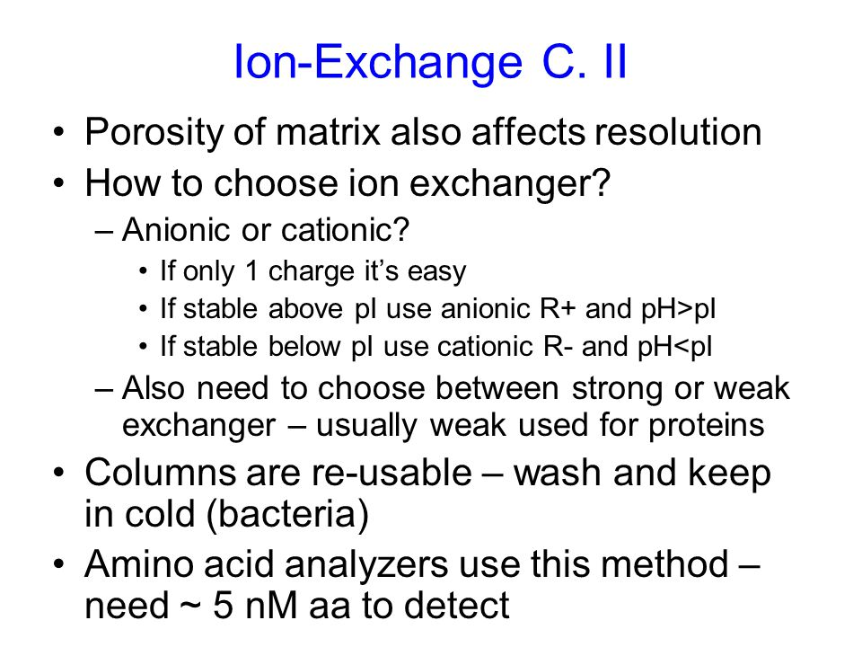Ion-Exchange C. II Porosity of matrix also affects resolution How to choose ion exchanger? –Anionic or cationic? If only 1 charge it's easy If stable