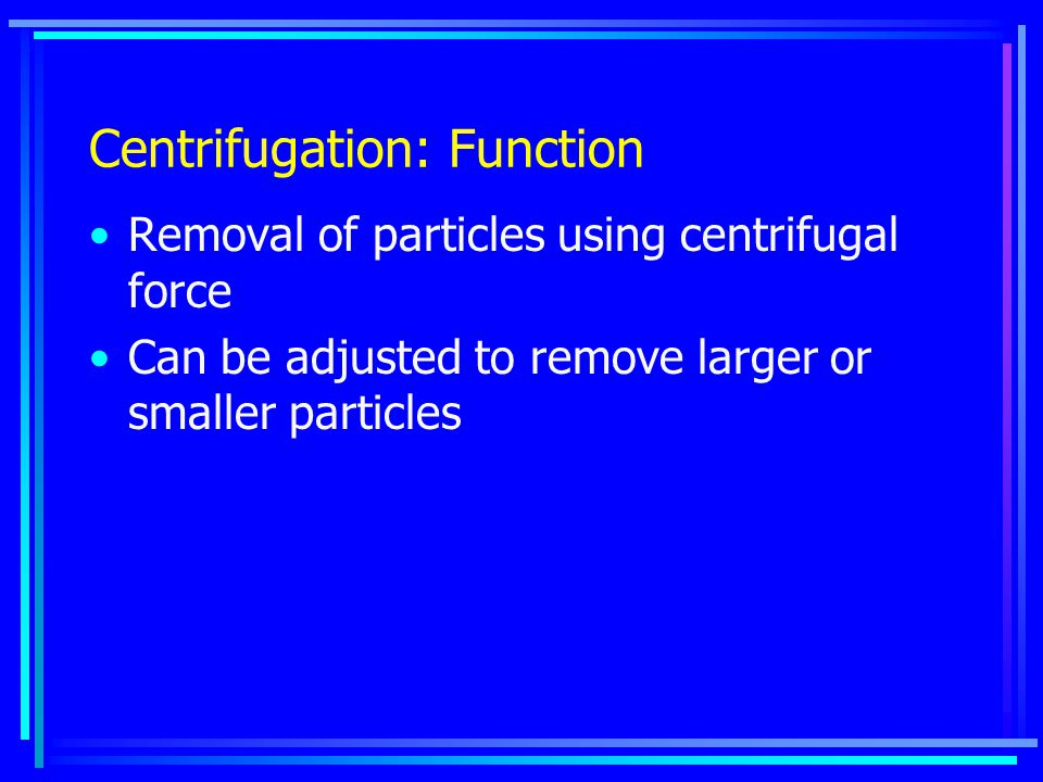 Centrifugation: Function Removal of particles using centrifugal force Can be adjusted to remove larger or smaller particles