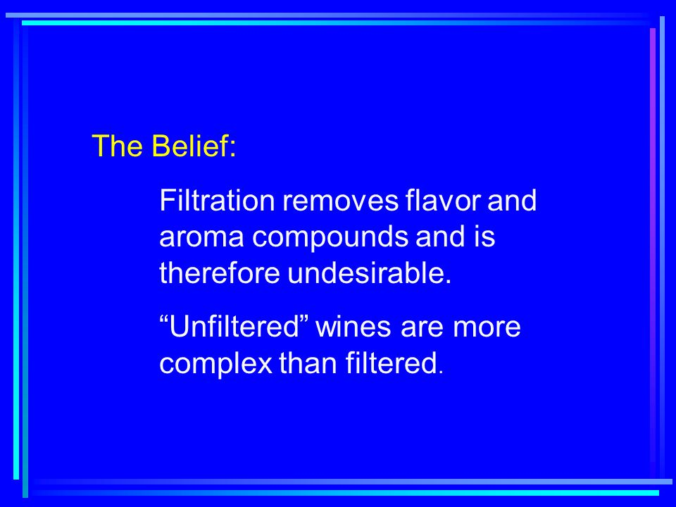 "The Belief: Filtration removes flavor and aroma compounds and is therefore undesirable. ""Unfiltered"" wines are more complex than filtered."