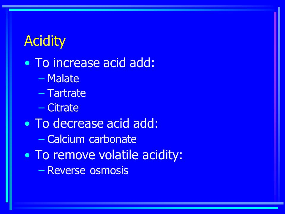 To increase acid add: –Malate –Tartrate –Citrate To decrease acid add: –Calcium carbonate To remove volatile acidity: –Reverse osmosis