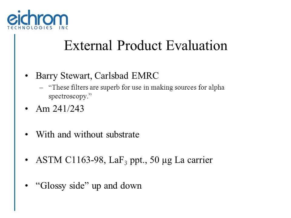 External Product Evaluation Barry Stewart, Carlsbad EMRC – These filters are superb for use in making sources for alpha spectroscopy. Am 241/243 With and without substrate ASTM C1163-98, LaF 3 ppt., 50 µg La carrier Glossy side up and down