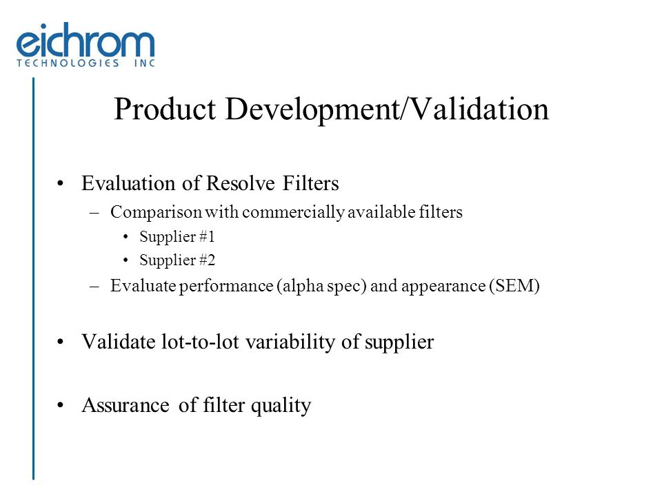 Product Development/Validation Evaluation of Resolve Filters –Comparison with commercially available filters Supplier #1 Supplier #2 –Evaluate performance (alpha spec) and appearance (SEM) Validate lot-to-lot variability of supplier Assurance of filter quality