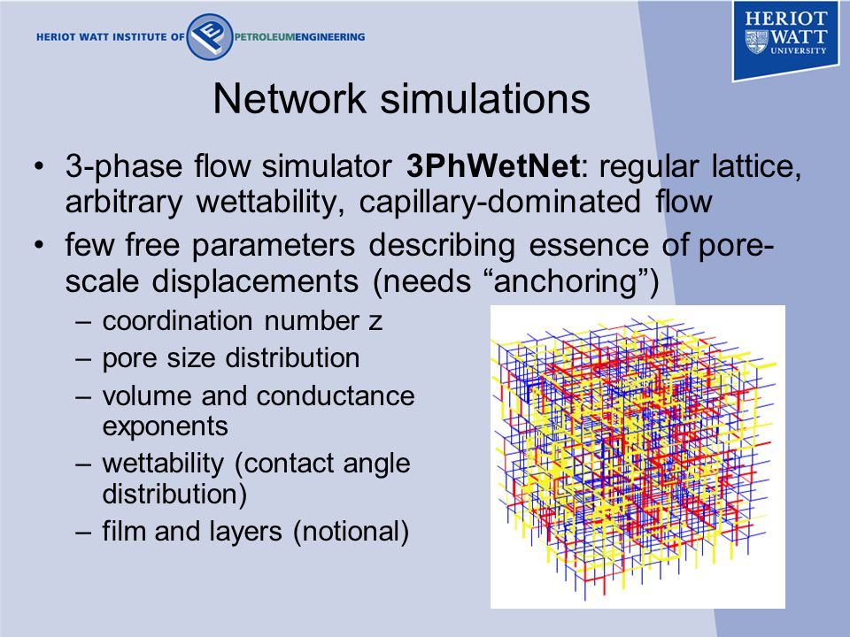 28 Network simulations 3-phase flow simulator 3PhWetNet: regular lattice, arbitrary wettability, capillary-dominated flow few free parameters describing essence of pore- scale displacements (needs anchoring ) –coordination number z –pore size distribution –volume and conductance exponents –wettability (contact angle distribution) –film and layers (notional)
