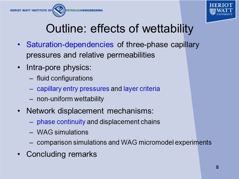 88 Outline: effects of wettability Saturation-dependencies of three-phase capillary pressures and relative permeabilities Intra-pore physics: –fluid configurations –capillary entry pressures and layer criteria –non-uniform wettability Network displacement mechanisms: –phase continuity and displacement chains –WAG simulations –comparison simulations and WAG micromodel experiments Concluding remarks