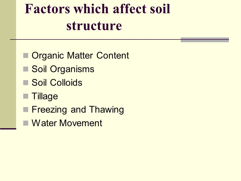Factors which affect soil structure Organic Matter Content Soil Organisms Soil Colloids Tillage Freezing and Thawing Water Movement