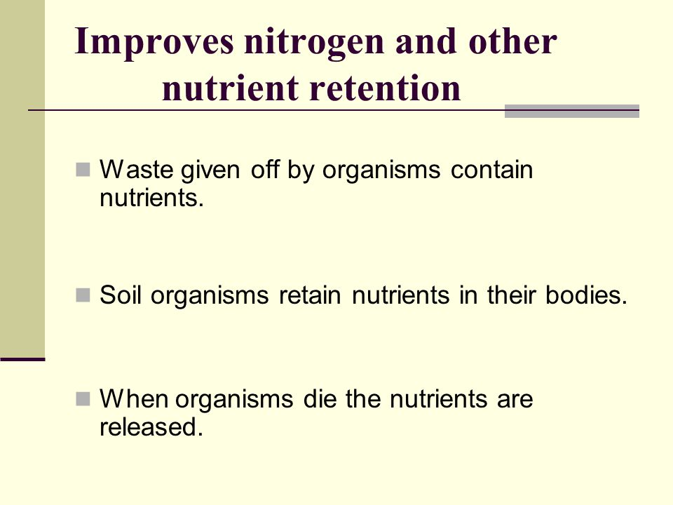 Improves nitrogen and other nutrient retention Waste given off by organisms contain nutrients. Soil organisms retain nutrients in their bodies. When o