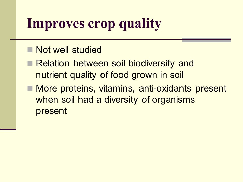 Improves crop quality Not well studied Relation between soil biodiversity and nutrient quality of food grown in soil More proteins, vitamins, anti-oxidants present when soil had a diversity of organisms present