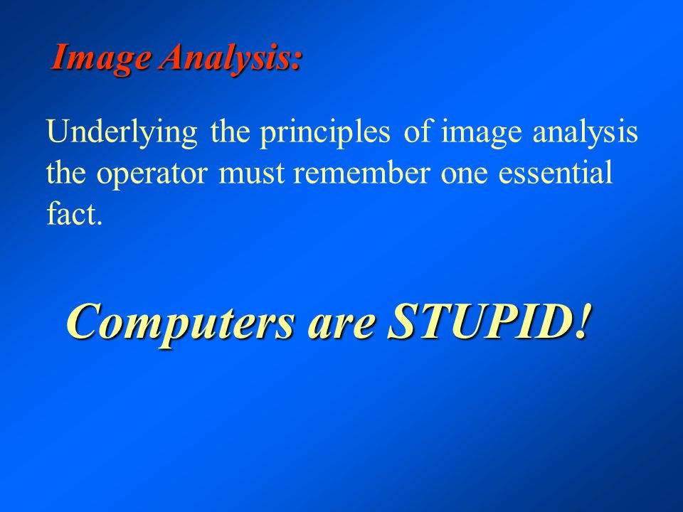 Image Analysis: Underlying the principles of image analysis the operator must remember one essential fact. Computers are STUPID!
