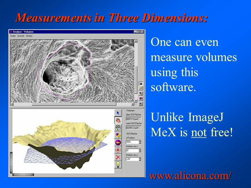 Measurements in Three Dimensions: One can even measure volumes using this software. Unlike ImageJ MeX is not free! www.alicona.com/