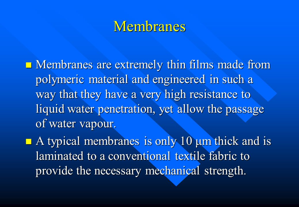 Membranes n Membranes are extremely thin films made from polymeric material and engineered in such a way that they have a very high resistance to liqu