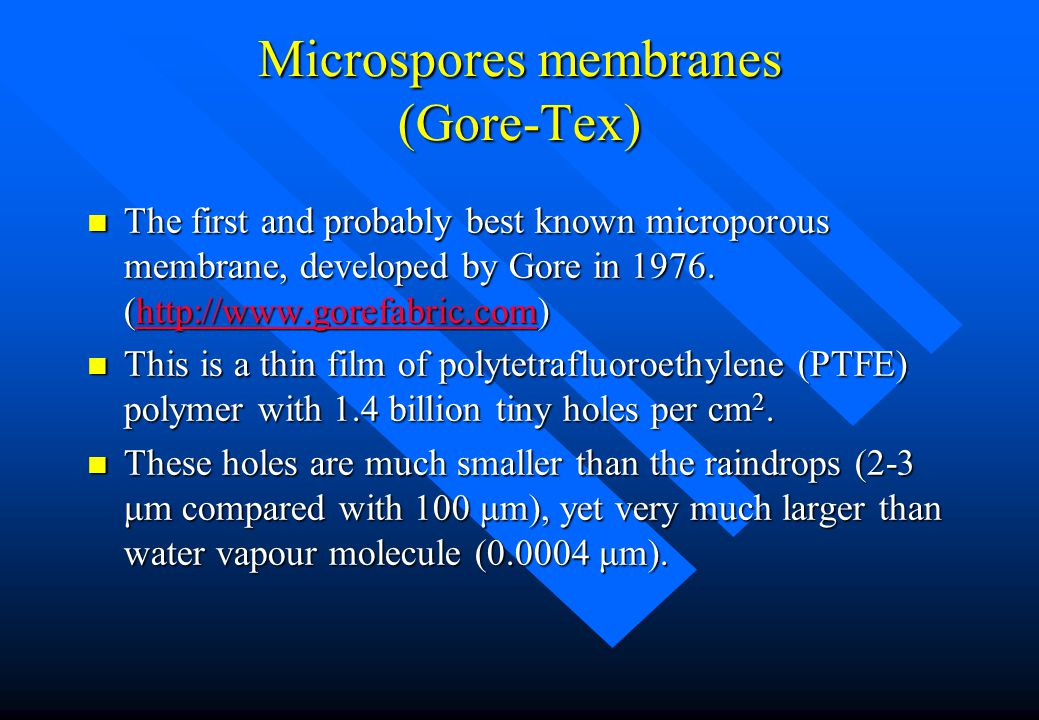 Microspores membranes (Gore-Tex) n The first and probably best known microporous membrane, developed by Gore in 1976. (http://www.gorefabric.com) http