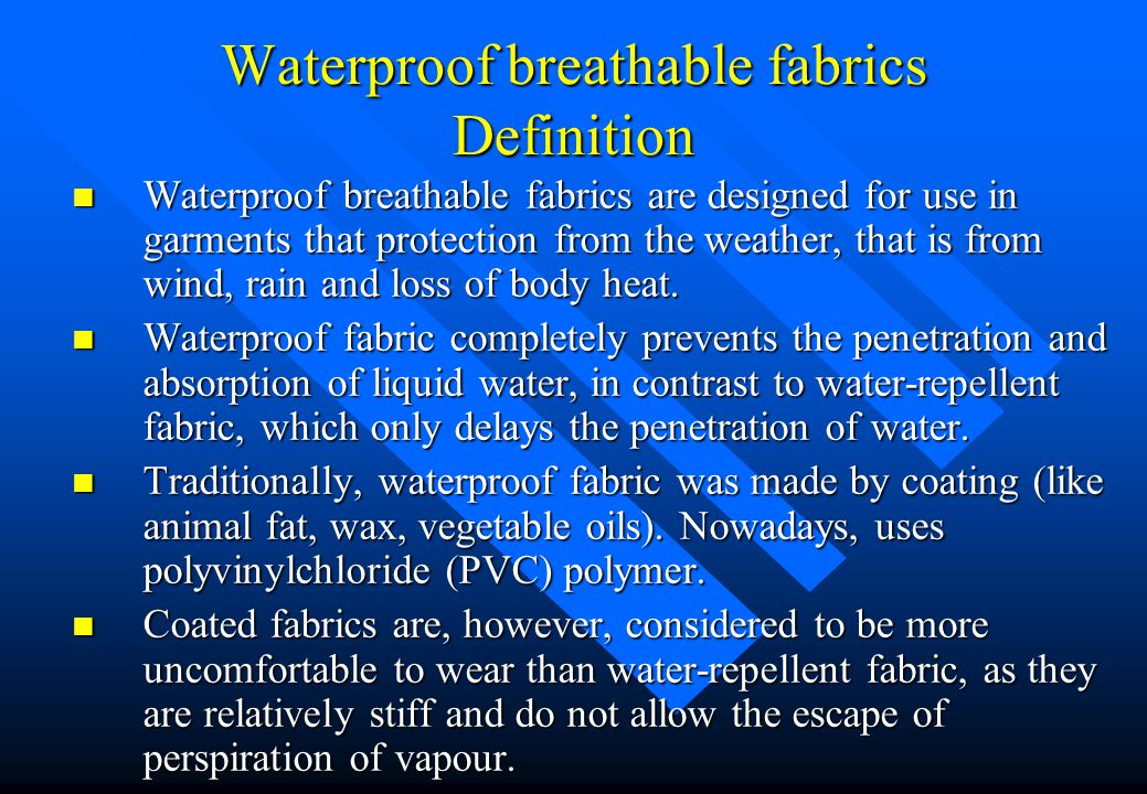 Waterproof breathable fabrics Definition n Waterproof breathable fabrics are designed for use in garments that protection from the weather, that is from wind, rain and loss of body heat.