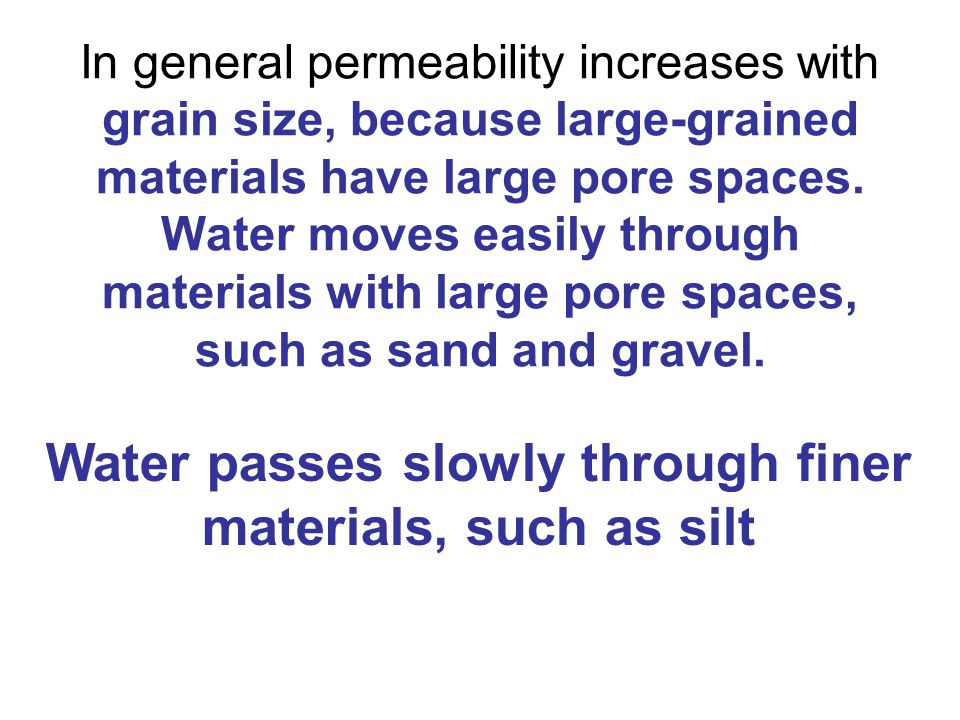 In general permeability increases with grain size, because large-grained materials have large pore spaces.