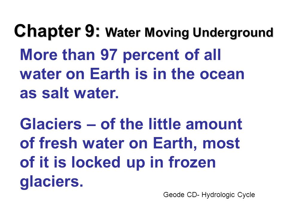Chapter 9: Water Moving Underground More than 97 percent of all water on Earth is in the ocean as salt water.
