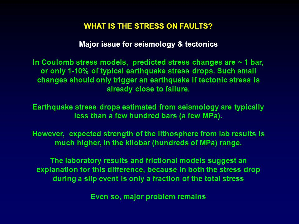 WHAT IS THE STRESS ON FAULTS? Major issue for seismology & tectonics In Coulomb stress models, predicted stress changes are ~ 1 bar, or only 1-10% of