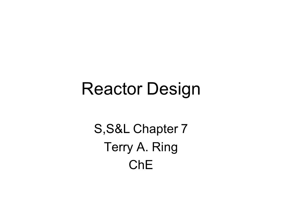 Reactor Design S,S&L Chapter 7 Terry A. Ring ChE