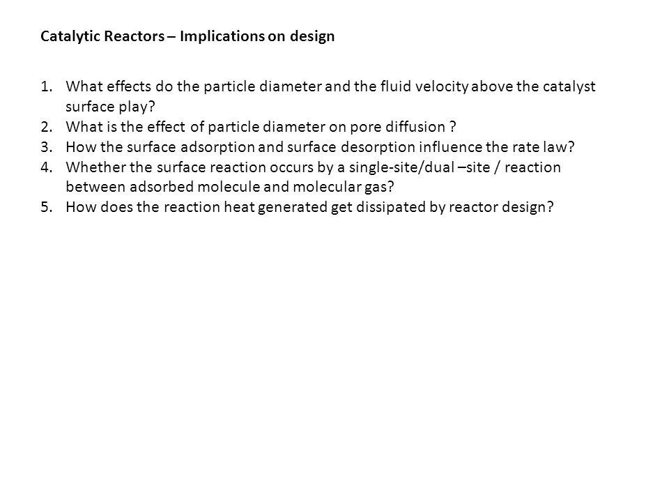 Catalytic Reactors – Implications on design 1.What effects do the particle diameter and the fluid velocity above the catalyst surface play.