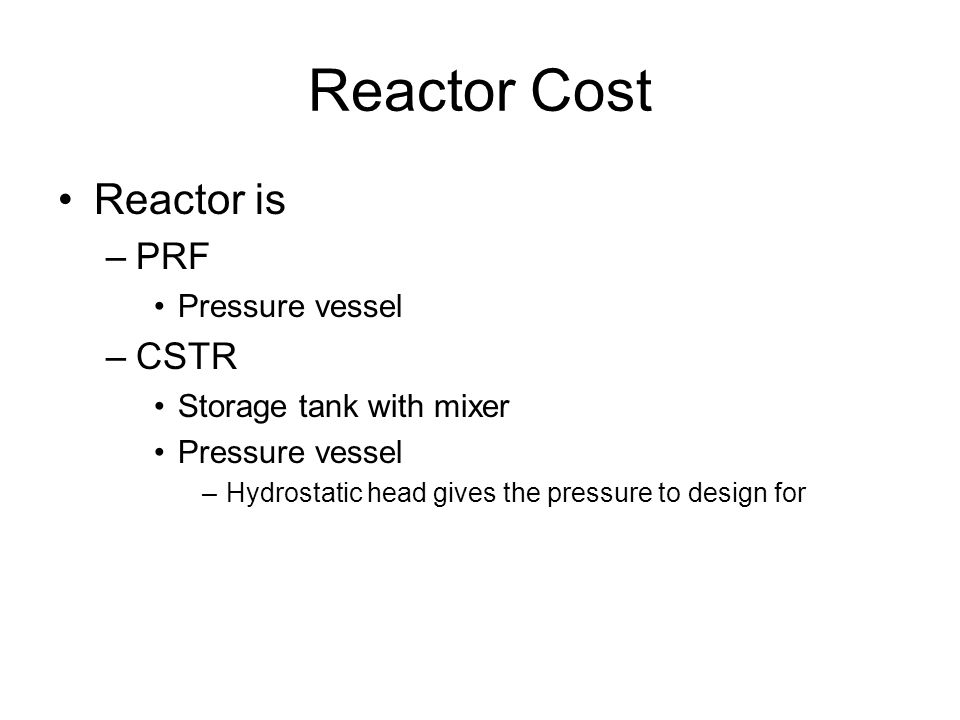 Reactor Cost Reactor is –PRF Pressure vessel –CSTR Storage tank with mixer Pressure vessel –Hydrostatic head gives the pressure to design for